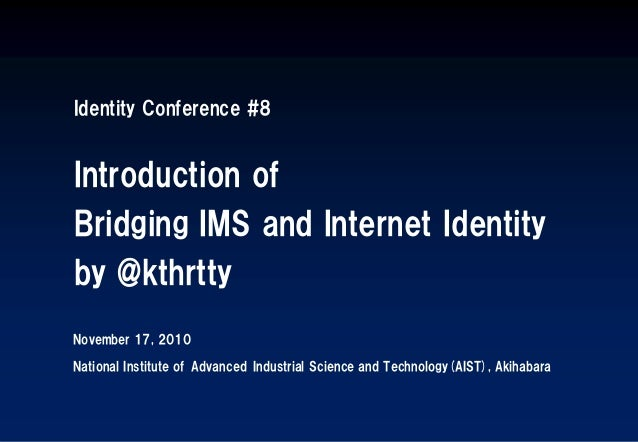 Identity Conference #8 Introduction of Bridging IMS and Internet Identity by @kthrtty November 17, 2010 National Institute...