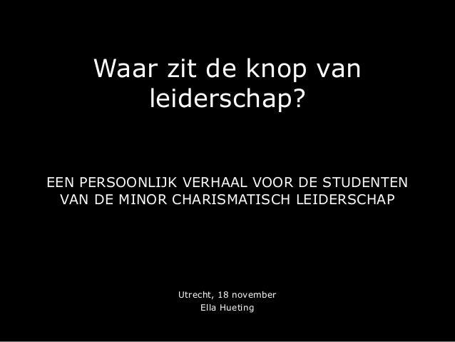 Waar zit de knop van leiderschap? EEN PERSOONLIJK VERHAAL VOOR DE STUDENTEN VAN DE MINOR CHARISMATISCH LEIDERSCHAP Utrecht...