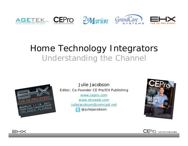 © 2010 EH PUBLISHING Home Technology Integrators Understanding the Channel Julie Jacobson Editor, Co-Founder CE Pro/EH Pub...