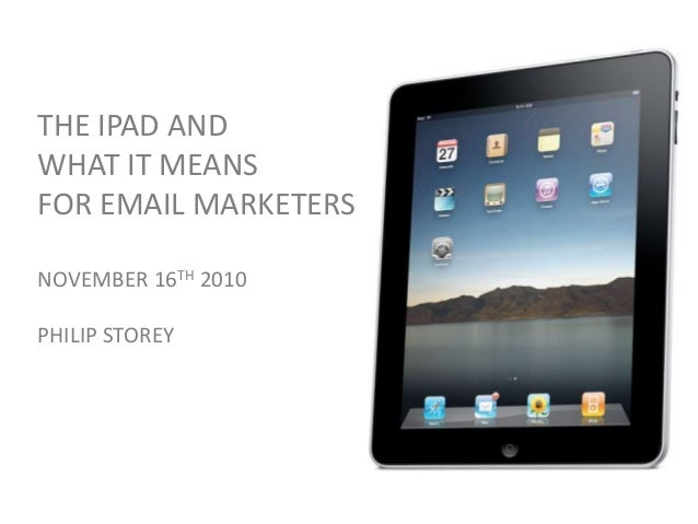 THE IPAD AND WHAT IT MEANS FOR EMAIL MARKETERS NOVEMBER 16TH 2010 PHILIP STOREY