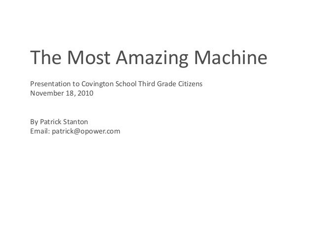 The Most Amazing Machine Presentation to Covington School Third Grade Citizens November 18, 2010 By Patrick Stanton Email:...