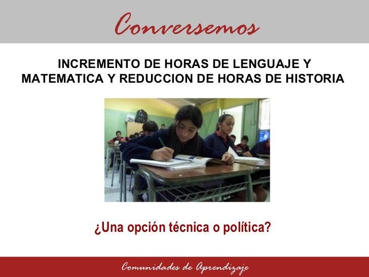 INCREMENTO DE HORAS DE LENGUAJE Y MATEMATICA Y REDUCCION DE HORAS DE HISTORIA  Conversemos Comunidades de Aprendizaje ¿Una...