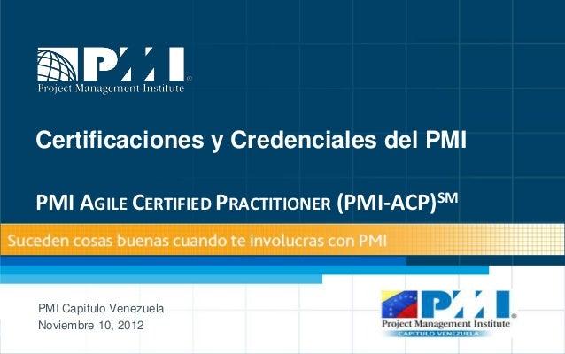 Certificaciones y Credenciales del PMIPMI AGILE CERTIFIED PRACTITIONER (PMI-ACP)SMPMI Capítulo VenezuelaNoviembre 10, 2012...