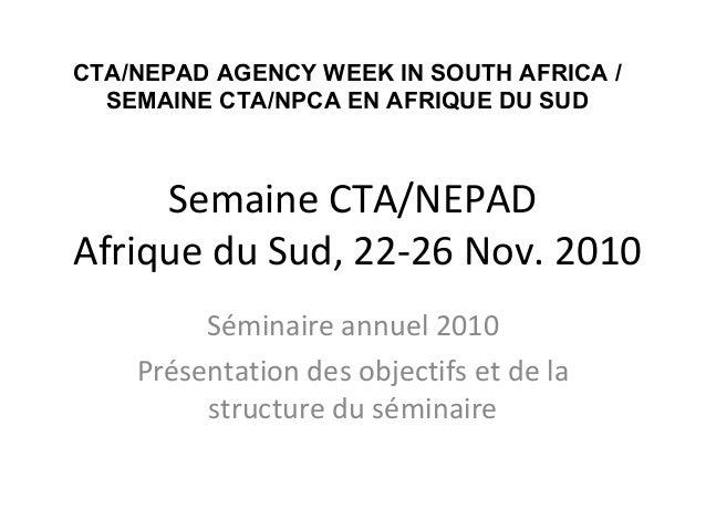 Semaine CTA/NEPAD Afrique du Sud, 22-26 Nov. 2010 Séminaire annuel 2010 Présentation des objectifs et de la structure du s...