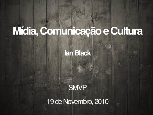 Mídia,ComunicaçãoeCultura IanBlack SMVP 19deNovembro,2010