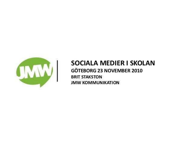 SOCIALA MEDIER I SKOLAN GÖTEBORG 23 NOVEMBER 2010 BRIT STAKSTON JMW KOMMUNIKATION