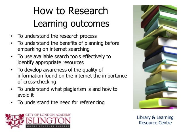 How to Research Learning outcomes • To understand the research process • To understand the benefits of planning before emb...
