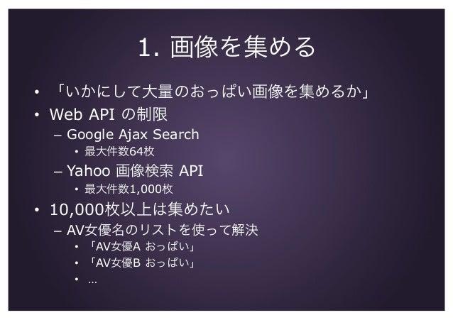 1. 画像を集める • 「いかにして大量のおっぱい画像を集めるか」 • Web API の制限 – Google Ajax Search • 最大件数64枚 – Yahoo 画像検索 API • 最大件数1,000枚 • 10,0...