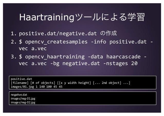 Haartrainingツールによる学習 1. positive.dat/negative.datの作成 2. $opencv_createsamples‐infopositive.dat‐ veca.vec 3. $o...