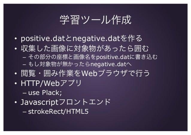 学習ツール作成 • positive.datとnegative.datを作る • 収集した画像に対象物があったら囲む – その部分の座標と画像名をpositive.datに書き込む – もし対象物が無かったらnegative.datへ ...