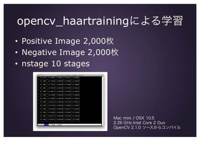 opencv_haartrainingによる学習 • Positive Image 2,000枚 • Negative Image 2,000枚 • nstage 10 stages Mac mini / OSX 10.5 2.26 GH...