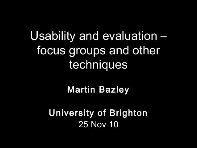 Usability and evaluation – focus groups and other techniques Martin Bazley University of Brighton 25 Nov 10