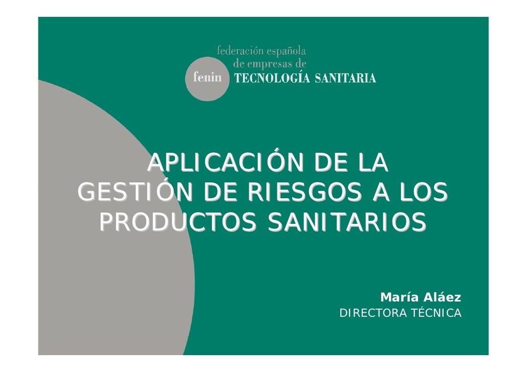 APLICACIÓN DE LAGESTIÓN DE RIESGOS A LOS PRODUCTOS SANITARIOS                     María Aláez                DIRECTORA TÉC...