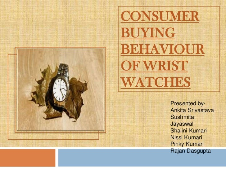 CONSUMERBUYINGBEHAVIOUROF WRISTWATCHES     Presented by-     Ankita Srivastava     Sushmita     Jayaswal     Shalini Kumar...
