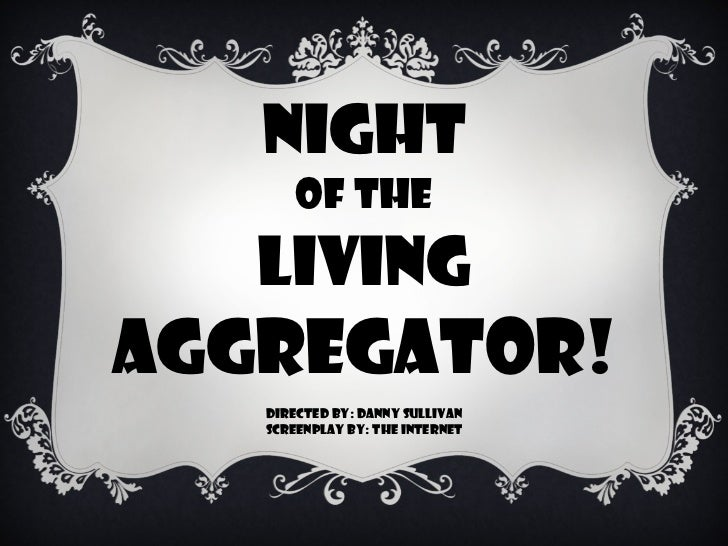 NIGHT OF THE LIVING AGGREGATOR! DIRECTED BY: DANNY SULLIVAN SCREENPLAY BY: THE INTERNET