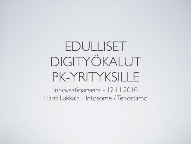 EDULLISET DIGITYÖKALUT PK-YRITYKSILLE Innovaatioareena - 12.11.2010 Harri Lakkala - Intosome /Tehostamo