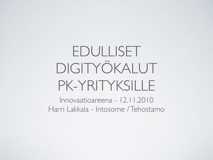 EDULLISET   DIGITYÖKALUT   PK-YRITYKSILLE    Innovaatioareena - 12.11.2010 Harri Lakkala - Intosome / Tehostamo