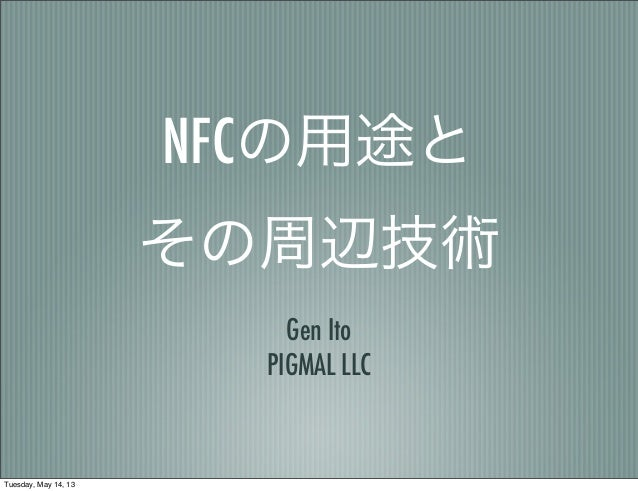 NFCの用途とその周辺技術Gen ItoPIGMAL LLCTuesday, May 14, 13