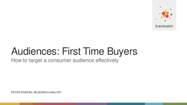 Audiences: First Time Buyers How to target a consumer audience effectively PETER FAIRFAX/ RESEARCH ANALYST