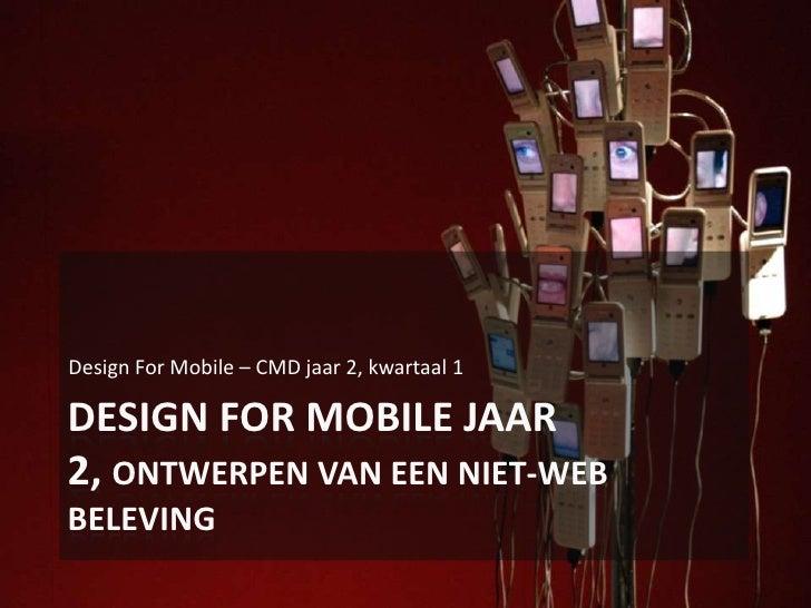 Design For Mobile Jaar 2, Ontwerpen van een niet-Web beleving<br />Design For Mobile – CMD jaar 2, kwartaal 1<br />