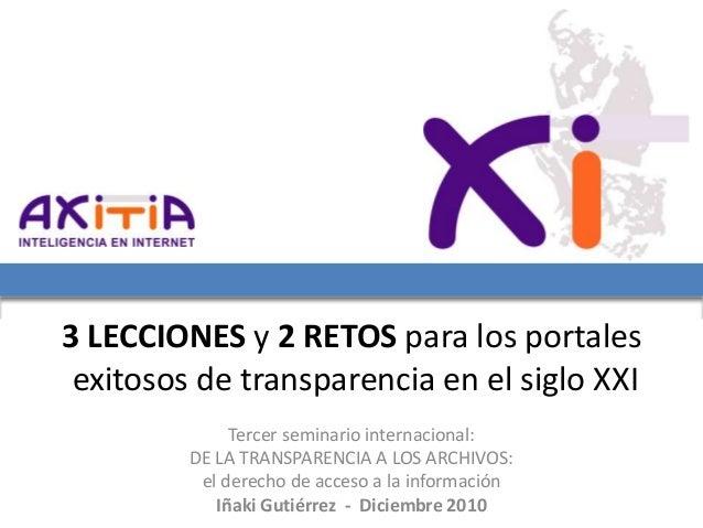 3 LECCIONES y 2 RETOS para los portales exitosos de transparencia en el siglo XXI Tercer seminario internacional: DE LA TR...