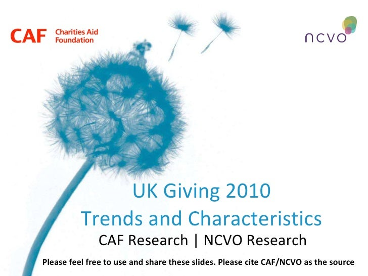 UK Giving 2010 Trends and Characteristics CAF Research | NCVO Research Please feel free to use and share these slides. Ple...