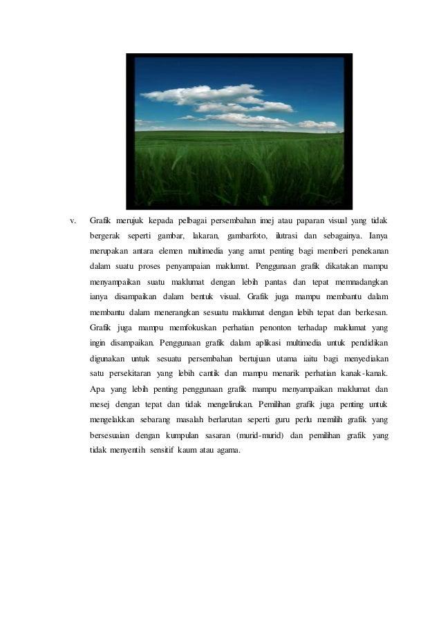 v. Grafik merujuk kepada pelbagai persembahan imej atau paparan visual yang tidak bergerak seperti gambar, lakaran, gambar...