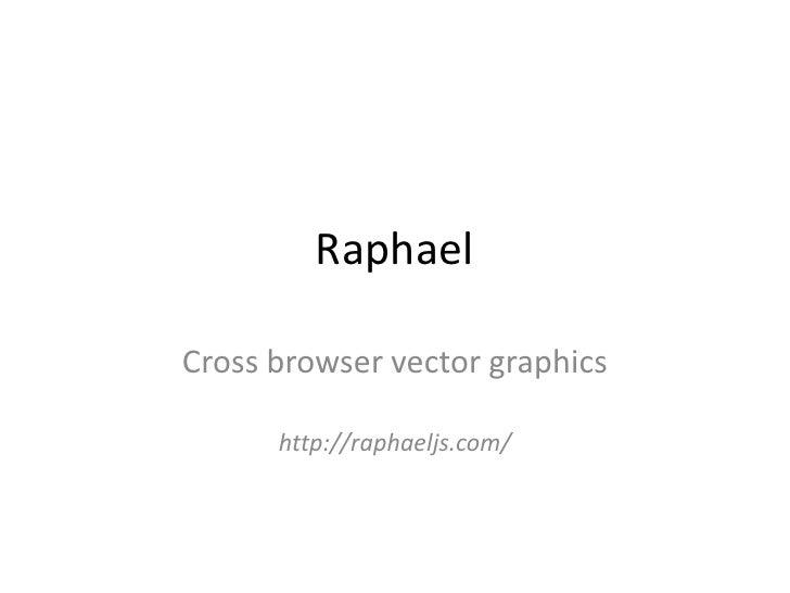 Raphael<br />Cross browser vector graphics<br />http://raphaeljs.com/<br />