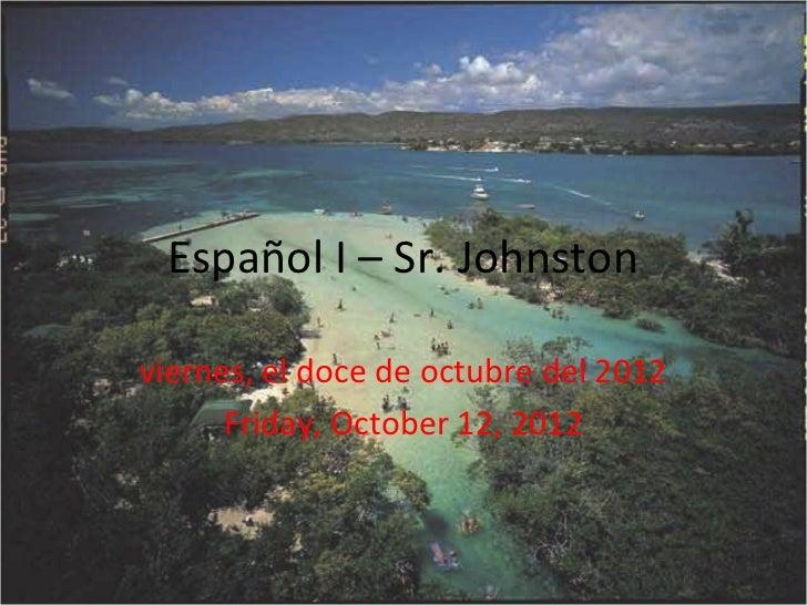 Español I – Sr. Johnstonviernes, el doce de octubre del 2012      Friday, October 12, 2012