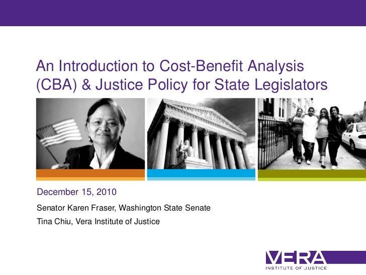 An Introduction to Cost-Benefit Analysis(CBA) & Justice Policy for State LegislatorsDecember 15, 2010Senator Karen Fraser,...