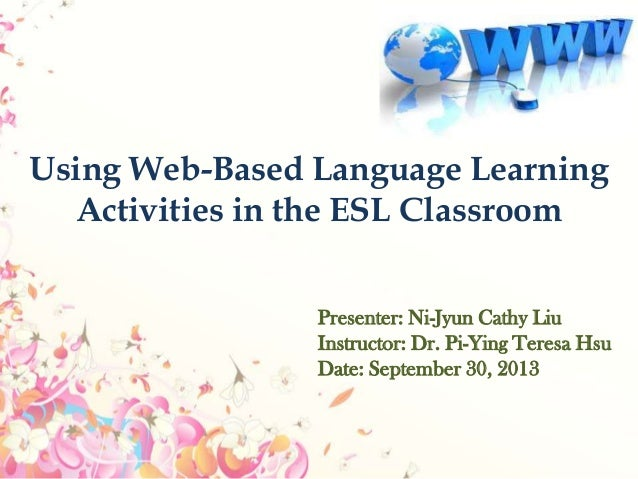Using Web-Based Language Learning Activities in the ESL Classroom Presenter: Ni-Jyun Cathy Liu Instructor: Dr. Pi-Ying Ter...