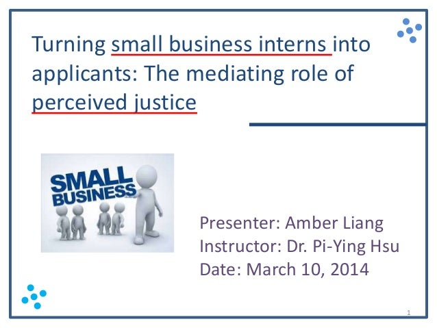 Turning small business interns into applicants: The mediating role of perceived justice  Presenter: Amber Liang Instructor...