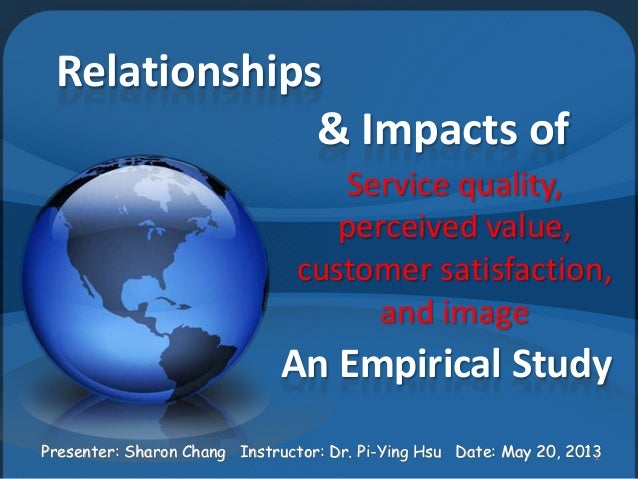 Relationships& Impacts ofService quality,perceived value,customer satisfaction,and imageAn Empirical StudyPresenter: Sharo...