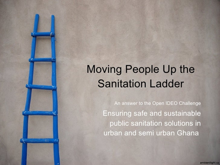 Moving People Up the Sanitation Ladder An answer to the Open IDEO Challenge Ensuring safe and sustainable public sanitatio...
