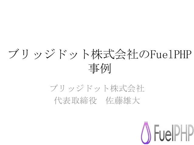 ブリッジドット株式会社のFuelPHP 事例 ブリッジドット株式会社 代表取締役 佐藤雄大