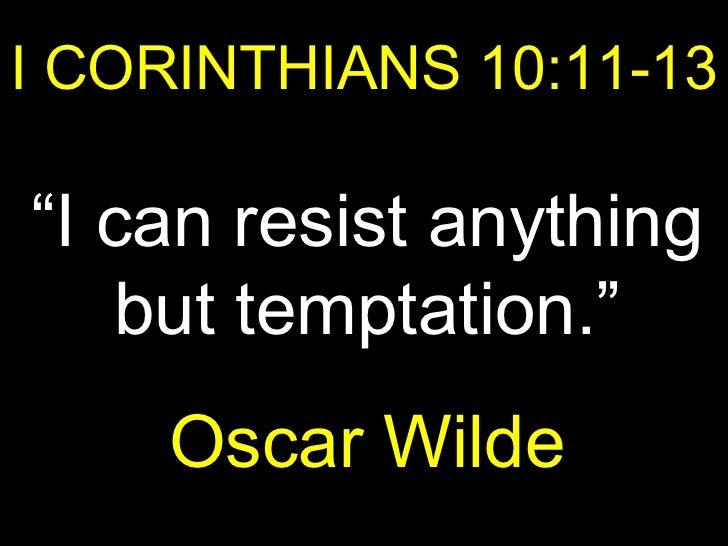 "I CORINTHIANS 10:11-13 "" I can resist anything but temptation."" Oscar Wilde"