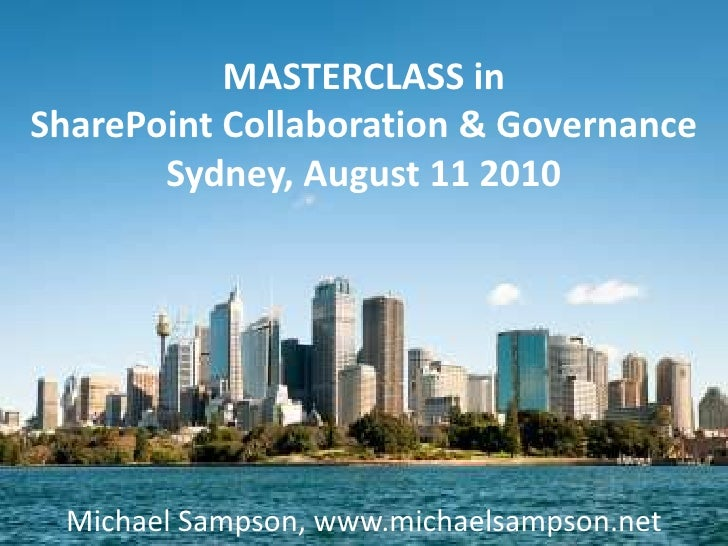 MASTERCLASS in SharePoint Collaboration & GovernanceSydney, August 11 2010<br />Michael Sampson, www.michaelsampson.net<br />
