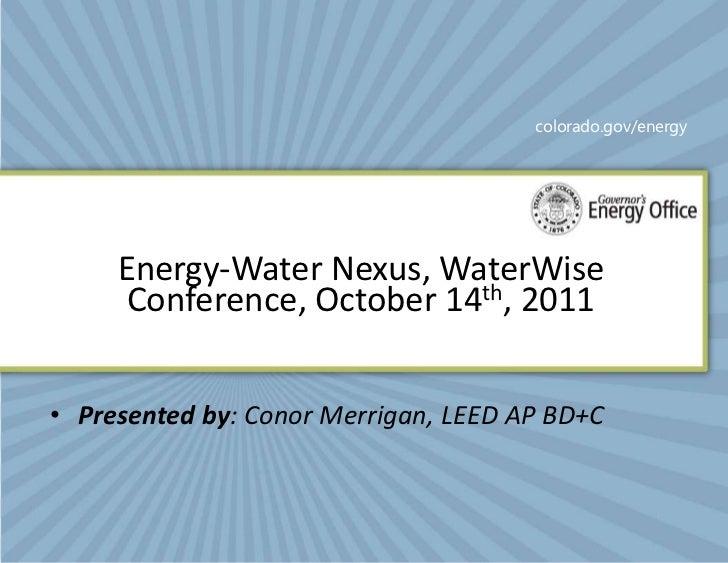 colorado.gov/energy     Energy-Water Nexus, WaterWise      Conference, October 14th, 2011• Presented by: Conor Merrigan, L...