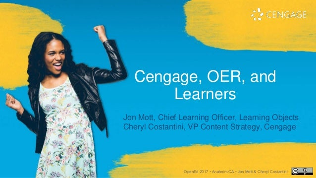 Cengage, OER, and Learners Jon Mott, Chief Learning Officer, Learning Objects Cheryl Costantini, VP Content Strategy, Ceng...
