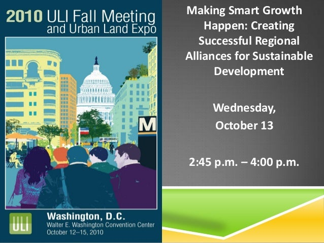 Making Smart Growth Happen: Creating Successful Regional Alliances for Sustainable Development Wednesday, October 13 2:45 ...