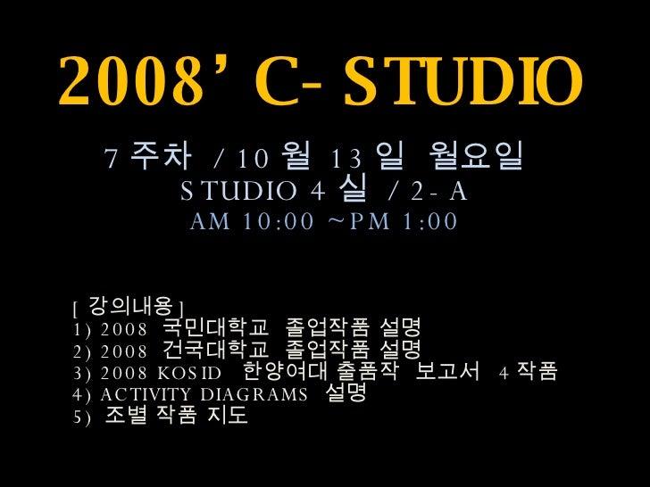 2008' C-STUDIO 7 주차  / 10 월  13 일  월요일  STUDIO 4 실  / 2-A AM 10:00 ~PM 1:00 [ 강의내용 ]  1) 2008  국민대학교  졸업작품 설명 2) 2008  건국대...