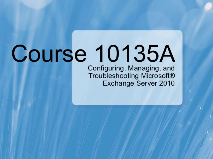 Course 10135A Configuring, Managing, and Troubleshooting Microsoft® Exchange Server 2010