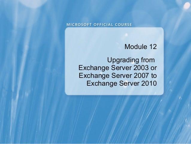 Module 12        Upgrading fromExchange Server 2003 orExchange Server 2007 to  Exchange Server 2010
