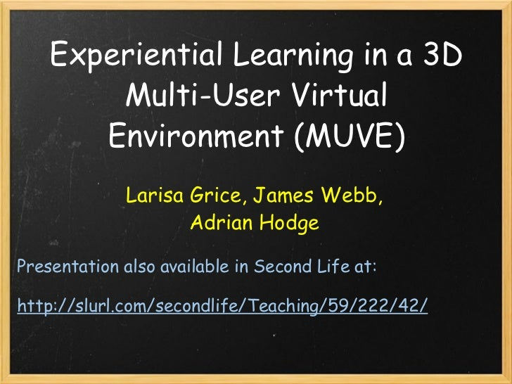 Experiential Learning in a 3D Multi-User Virtual Environment (MUVE) Larisa Grice, James Webb, Adrian Hodge Presentation al...