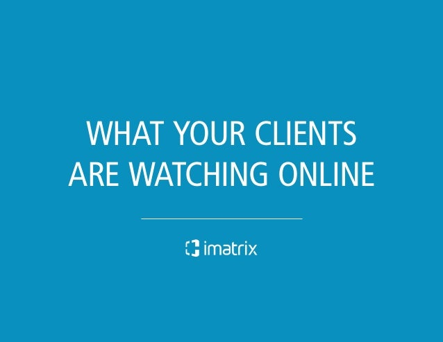 WHAT YOUR CLIENTS  ARE WATCHING ONLINE  What Your C » lients Are Watching Online