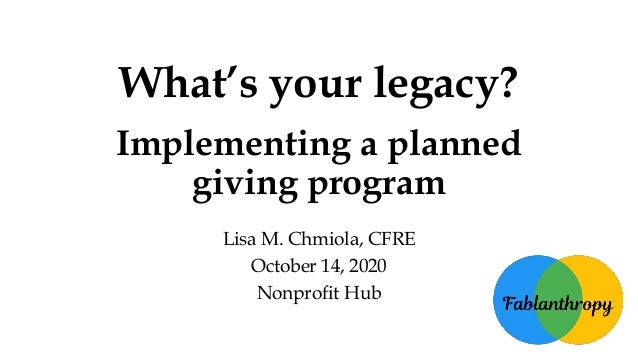What's your legacy? Implementing a planned giving program Lisa M. Chmiola, CFRE October 14, 2020 Nonprofit Hub