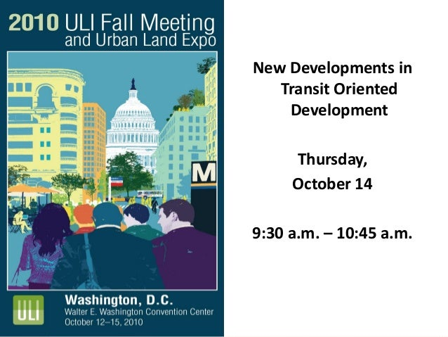 New Developments in Transit Oriented Development Thursday, October 14 9:30 a.m. – 10:45 a.m.