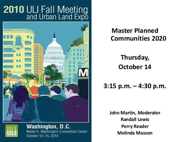 Master Planned Communities 2020 Thursday, October 14 3:15 p.m. – 4:30 p.m. John Martin, Moderator Randall Lewis Perry Read...