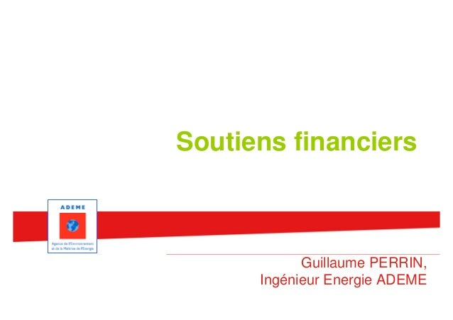 Soutiens financiers            Guillaume PERRIN,      Ingénieur Energie ADEME