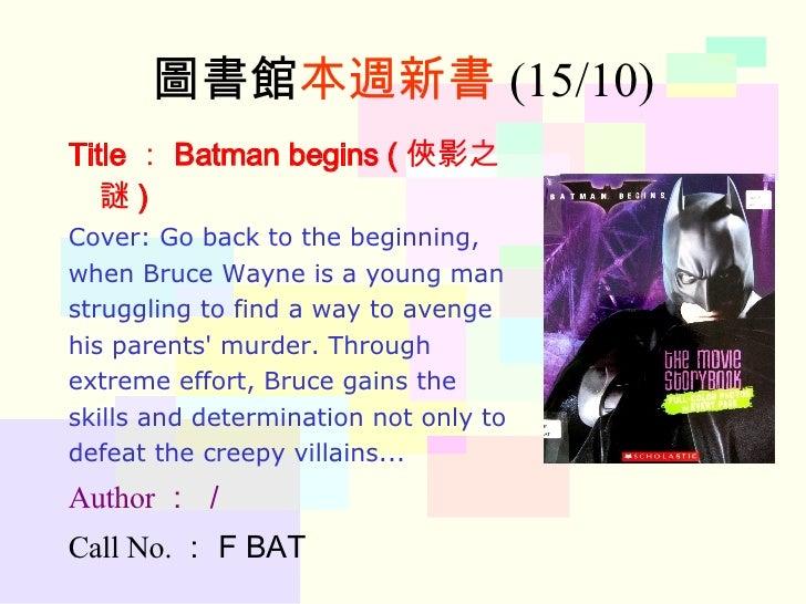 圖書館 本週新書 (15/10) Title : Batman begins ( 俠影之謎 ) Cover: Go back to the beginning,  when Bruce Wayne is a young man  struggl...